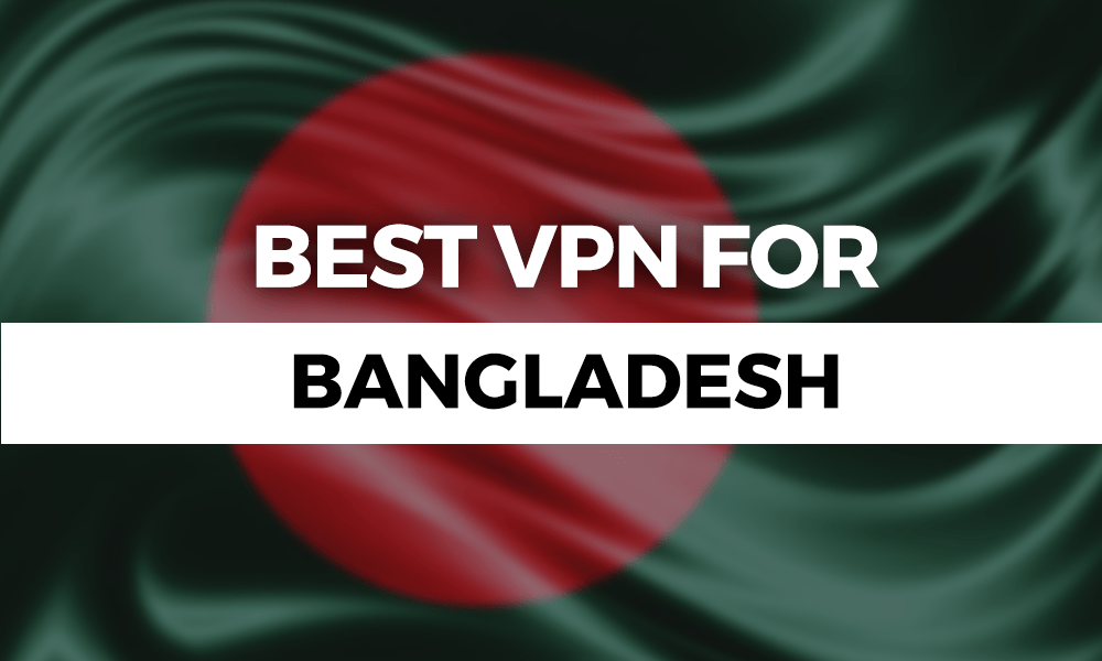 Best VPN for Bangladesh 2019: Dangers in Dhaka
