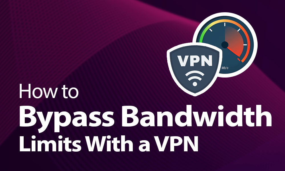How to Bypass Bandwidth Limits With a VPN