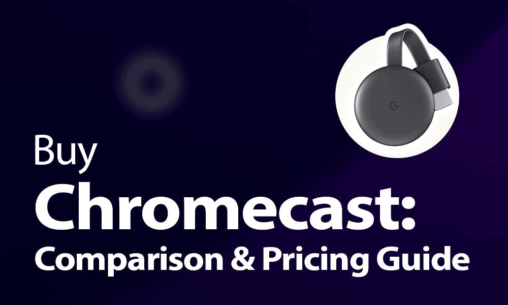 Buy Chromecast Comparison & Pricing Guide